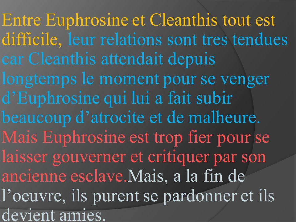 Entre Euphrosine et Cleanthis tout est difficile, leur relations sont tres tendues car Cleanthis attendait depuis longtemps le moment pour se venger dEuphrosine qui lui a fait subir beaucoup datrocite et de malheure.