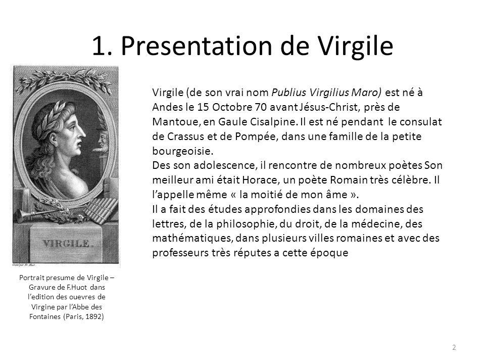 1. Presentation de Virgile Virgile (de son vrai nom Publius Virgilius Maro) est né à Andes le 15 Octobre 70 avant Jésus-Christ, près de Mantoue, en Ga
