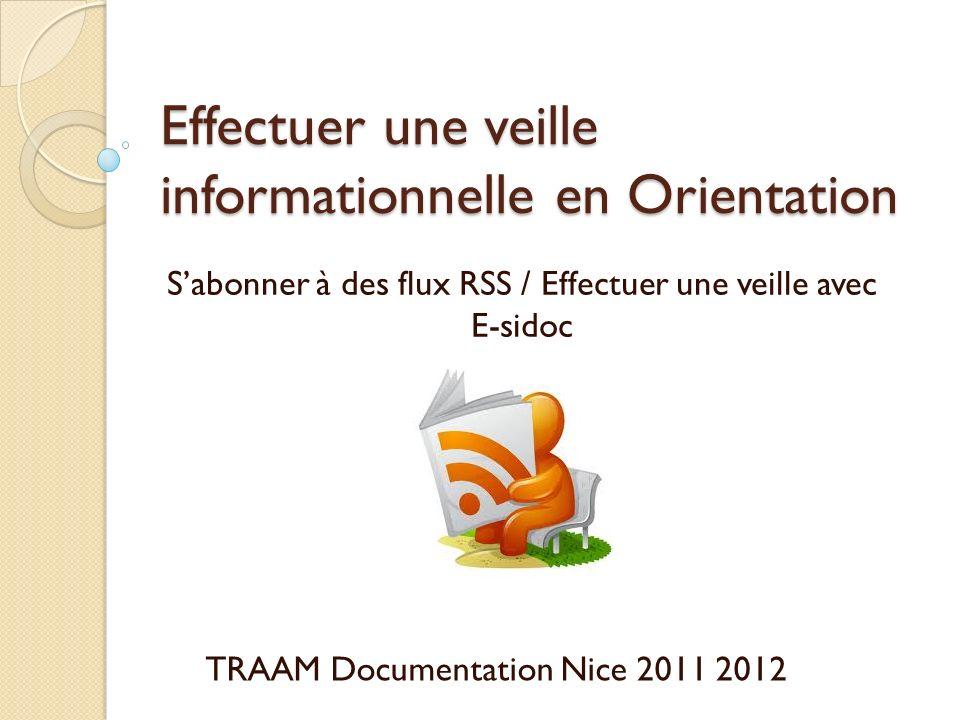 Effectuer une veille informationnelle en Orientation Sabonner à des flux RSS / Effectuer une veille avec E-sidoc TRAAM Documentation Nice 2011 2012