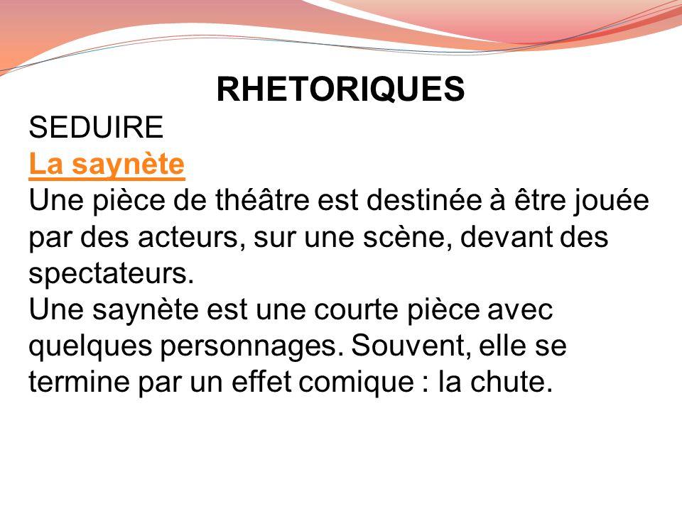 RHETORIQUES SEDUIRE La saynète Une pièce de théâtre est destinée à être jouée par des acteurs, sur une scène, devant des spectateurs. Une saynète est