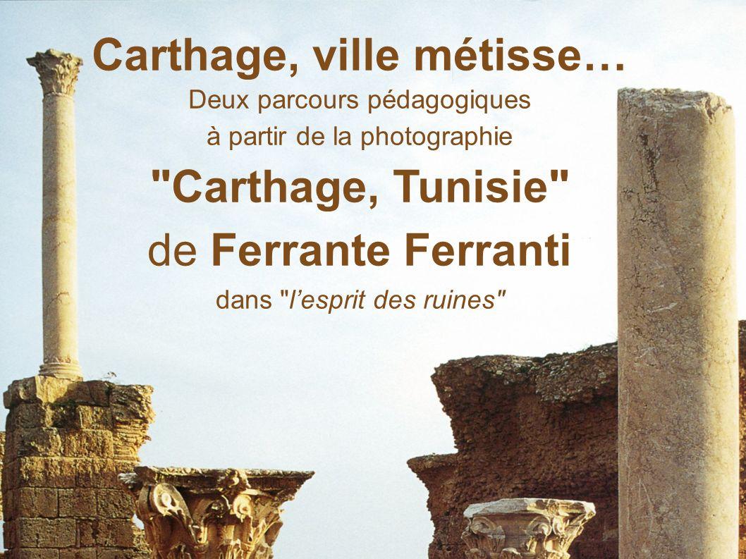 Carthage, ville métisse… Deux parcours pédagogiques à partir de la photographie Carthage, Tunisie de Ferrante Ferranti dans lesprit des ruines