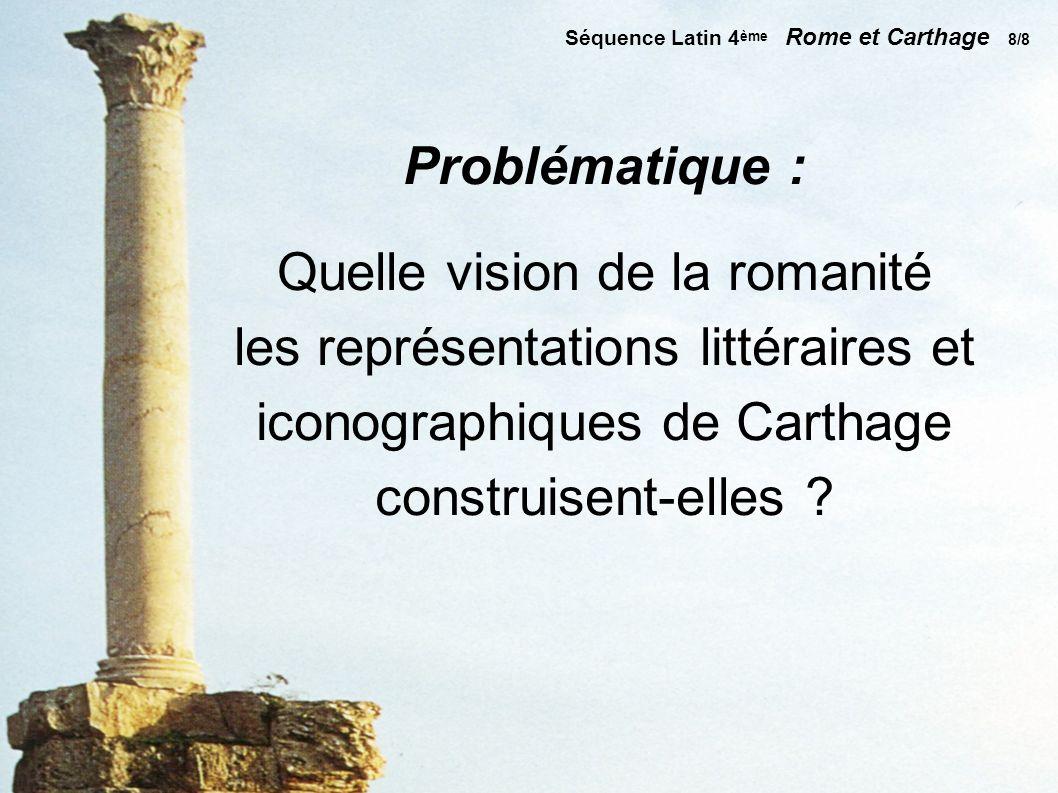 Séquence Latin 4 ème Rome et Carthage 8/8 Problématique : Quelle vision de la romanité les représentations littéraires et iconographiques de Carthage construisent-elles ?