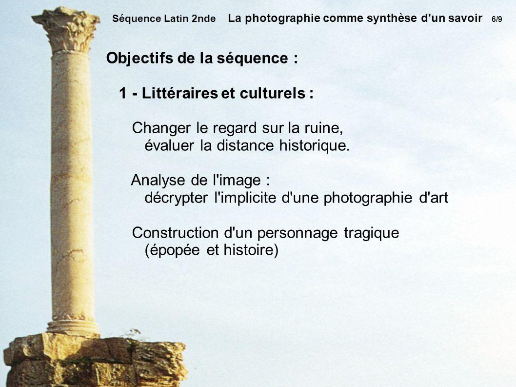 Séquence Latin 2nde La photographie comme synthèse d un savoir 6/9 Objectifs de la séquence : 1 - Littéraires et culturels : Changer le regard sur la ruine, évaluer la distance historique.
