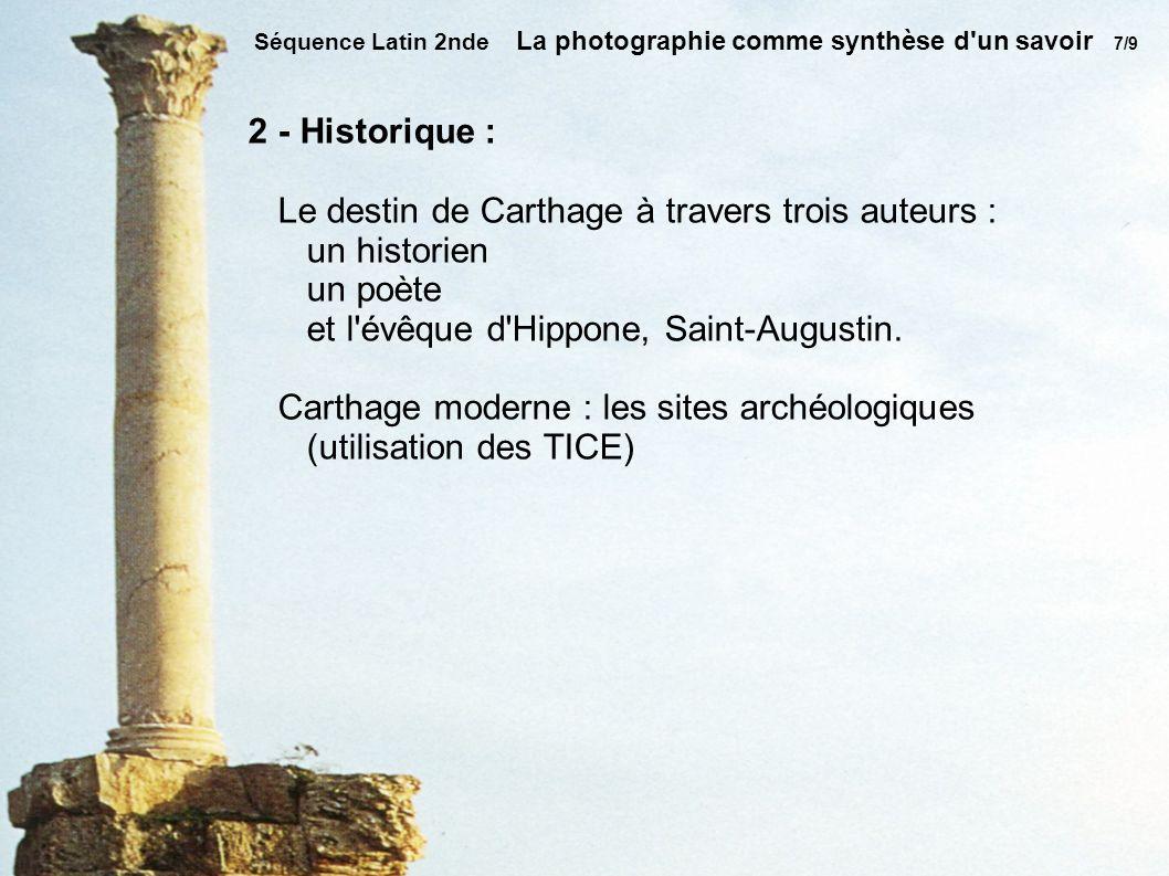 Séquence Latin 2nde La photographie comme synthèse d un savoir 7/9 2 - Historique : Le destin de Carthage à travers trois auteurs : un historien un poète et l évêque d Hippone, Saint-Augustin.