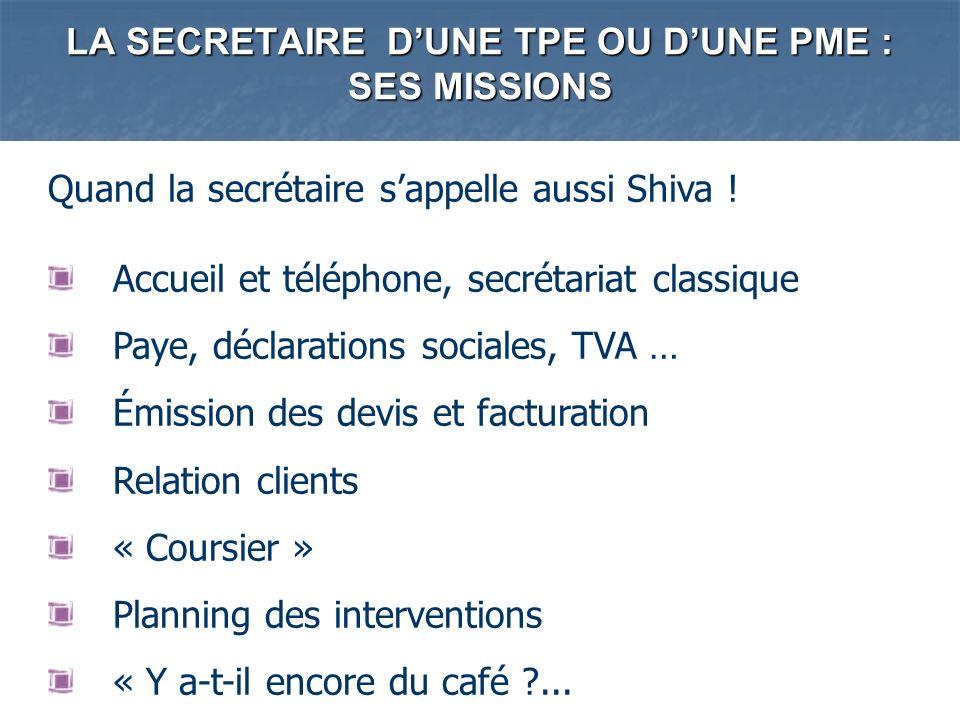 LA SECRETAIRE DUNE TPE OU DUNE PME : SES MISSIONS Quand la secrétaire sappelle aussi Shiva ! Accueil et téléphone, secrétariat classique Paye, déclara