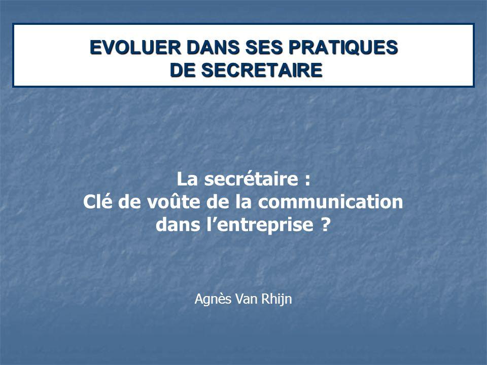 EVOLUER DANS SES PRATIQUES DE SECRETAIRE La secrétaire : Clé de voûte de la communication dans lentreprise ? Agnès Van Rhijn