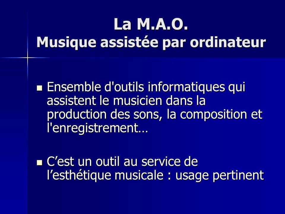 La M.A.O. Musique assistée par ordinateur Ensemble d'outils informatiques qui assistent le musicien dans la production des sons, la composition et l'e