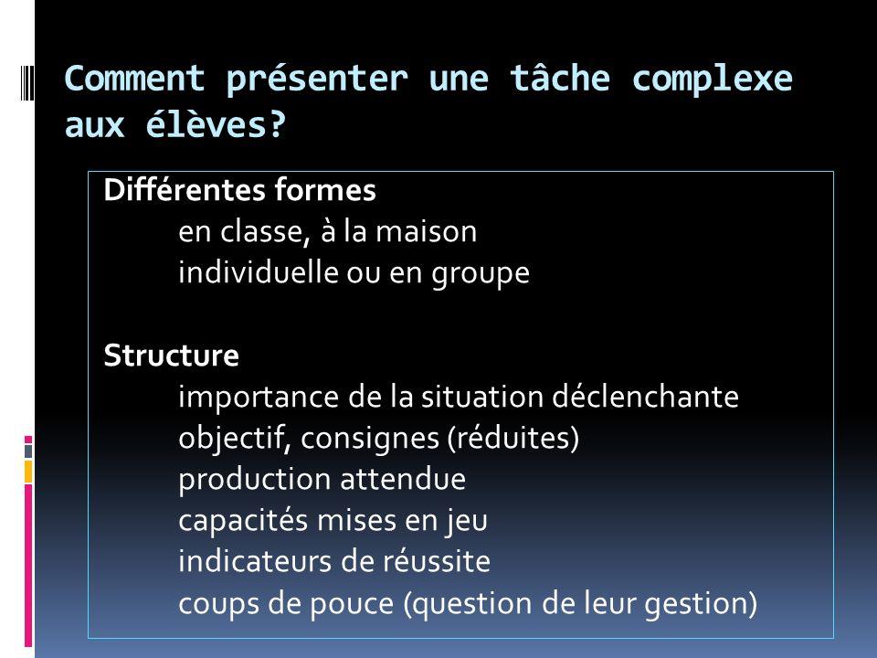 Comment présenter une tâche complexe aux élèves? Différentes formes en classe, à la maison individuelle ou en groupe Structure importance de la situat