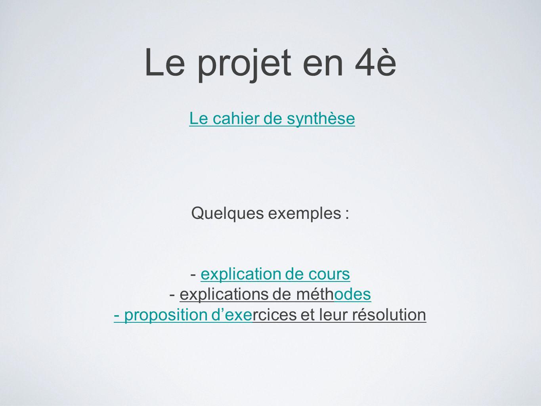Le projet en 4è Le cahier de synthèse Quelques exemples : - explication de coursexplication de cours - explications de méthodesodes - proposition dexe- proposition dexercices et leur résolution