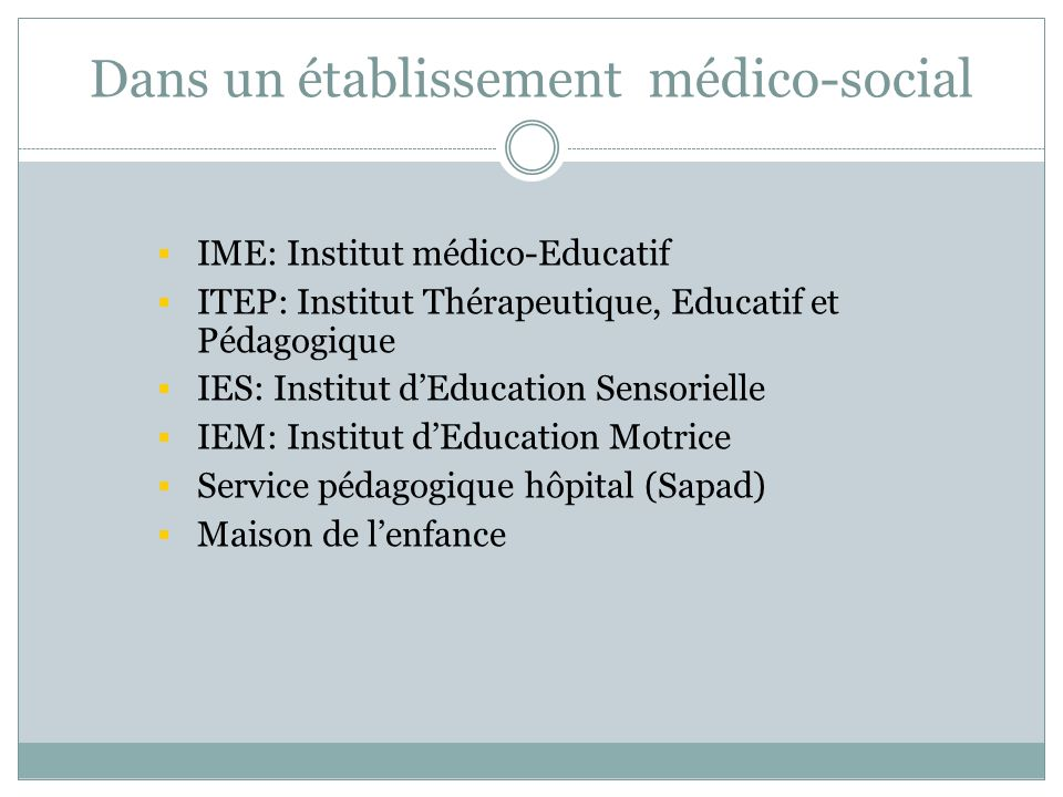 Dans un établissement médico-social IME: Institut médico-Educatif ITEP: Institut Thérapeutique, Educatif et Pédagogique IES: Institut dEducation Senso