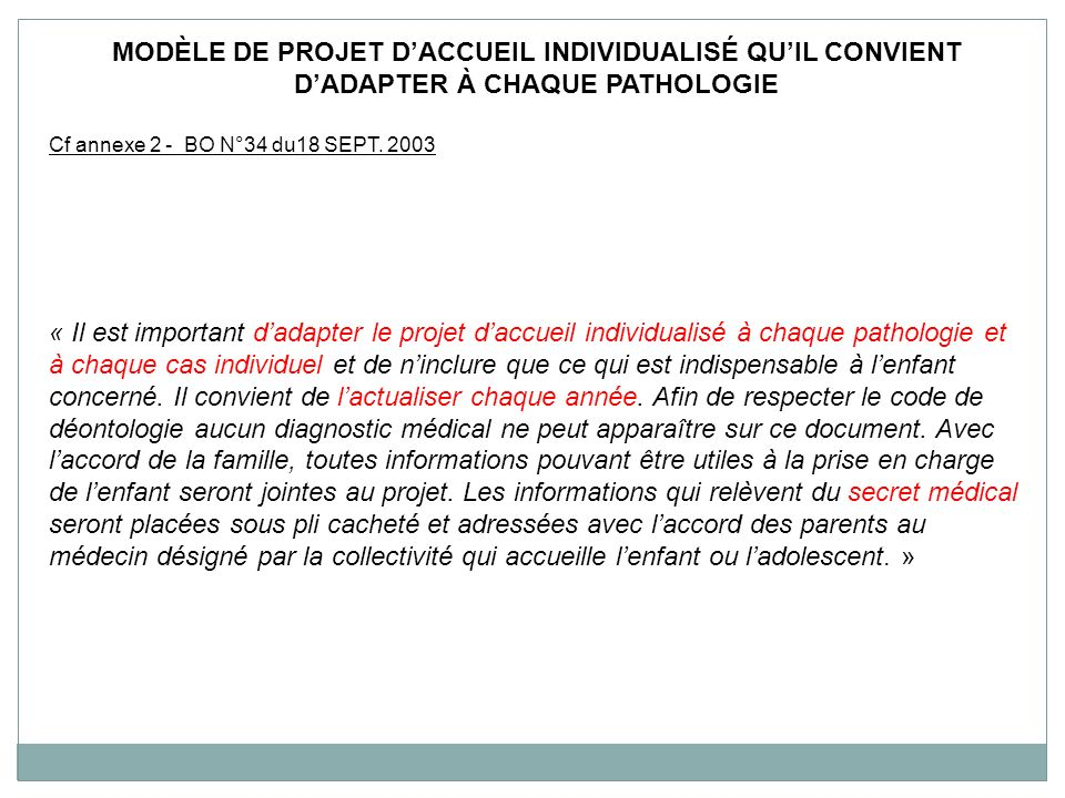 MODÈLE DE PROJET DACCUEIL INDIVIDUALISÉ QUIL CONVIENT DADAPTER À CHAQUE PATHOLOGIE Cf annexe 2 - BO N°34 du18 SEPT. 2003 « Il est important dadapter l
