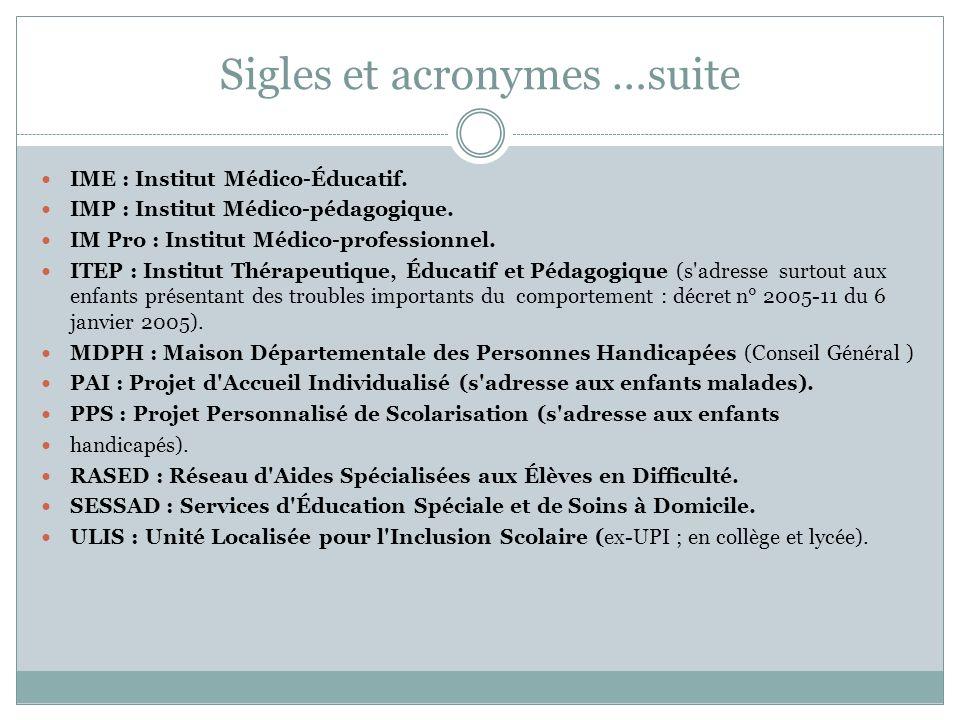 Sigles et acronymes …suite IME : Institut Médico-Éducatif. IMP : Institut Médico-pédagogique. IM Pro : Institut Médico-professionnel. ITEP : Institut