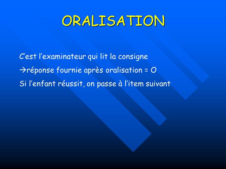 ORALISATION Cest lexaminateur qui lit la consigne réponse fournie après oralisation = O Si lenfant réussit, on passe à litem suivant
