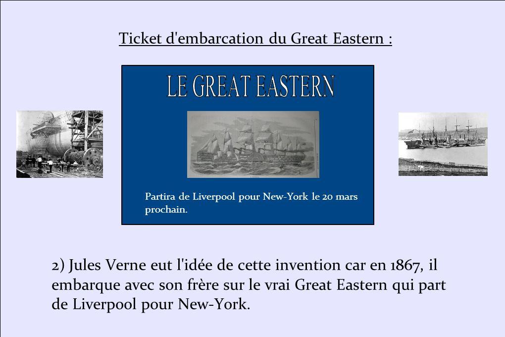 2) Jules Verne eut l'idée de cette invention car en 1867, il embarque avec son frère sur le vrai Great Eastern qui part de Liverpool pour New-York. Pa