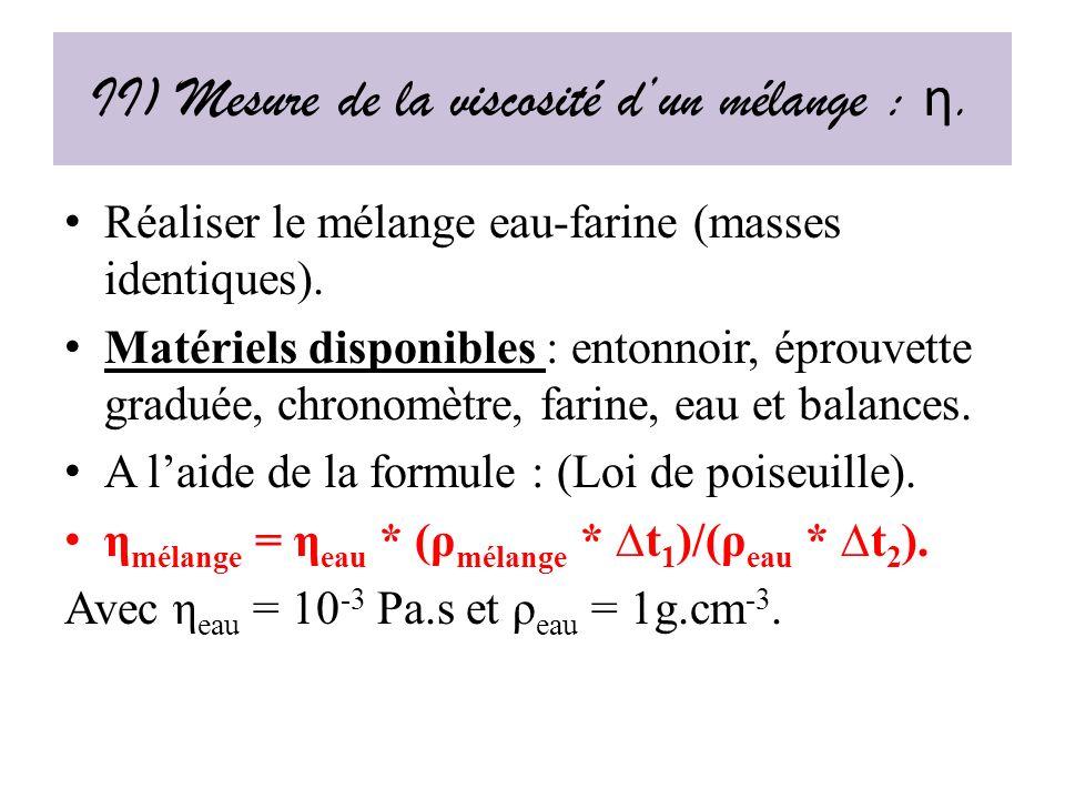 II) Mesure de la viscosité dun mélange : η.Réaliser le mélange eau-farine (masses identiques).