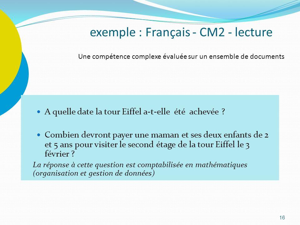16 exemple : Français - CM2 - lecture Une compétence complexe évaluée sur un ensemble de documents A quelle date la tour Eiffel a-t-elle été achevée ?