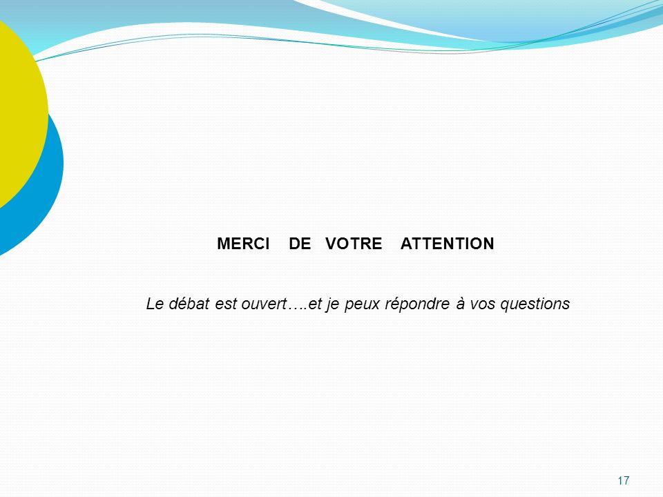17 MERCI DE VOTRE ATTENTION Le débat est ouvert….et je peux répondre à vos questions