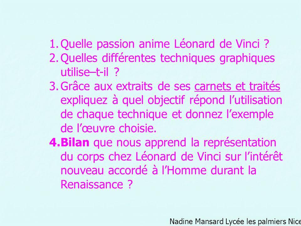 Nadine Mansard Lycée les palmiers Nice 1.Quelle passion anime Léonard de Vinci ? 2.Quelles différentes techniques graphiques utilise–t-il ? 3.Grâce au