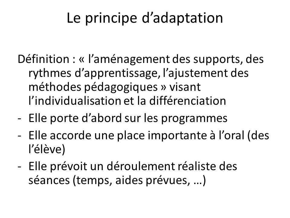 Le principe dadaptation Définition : « laménagement des supports, des rythmes dapprentissage, lajustement des méthodes pédagogiques » visant lindividu