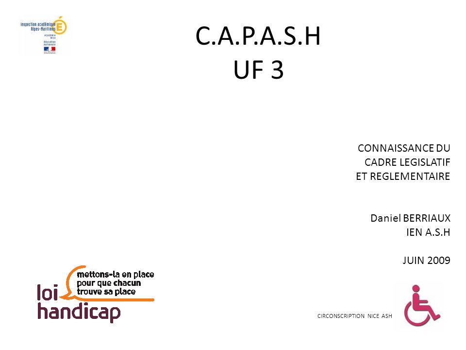 C.A.P.A.S.H UF 3 CIRCONSCRIPTION NICE ASH CONNAISSANCE DU CADRE LEGISLATIF ET REGLEMENTAIRE Daniel BERRIAUX IEN A.S.H JUIN 2009