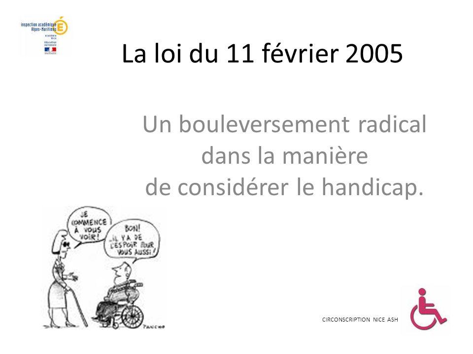 La loi du 11 février 2005 Un bouleversement radical dans la manière de considérer le handicap. CIRCONSCRIPTION NICE ASH
