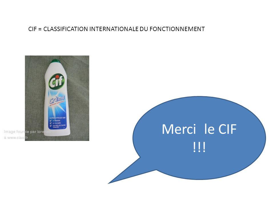 Merci le CIF !!! CIF = CLASSIFICATION INTERNATIONALE DU FONCTIONNEMENT