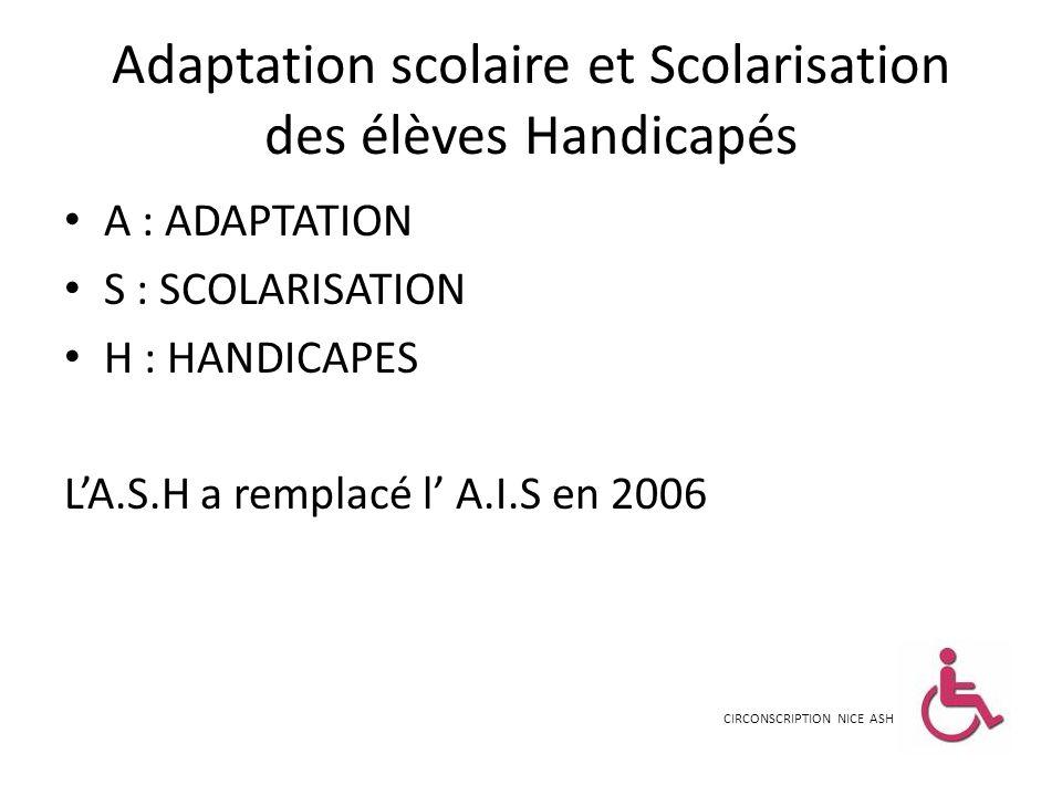 Adaptation scolaire et Scolarisation des élèves Handicapés A : ADAPTATION S : SCOLARISATION H : HANDICAPES LA.S.H a remplacé l A.I.S en 2006 CIRCONSCR
