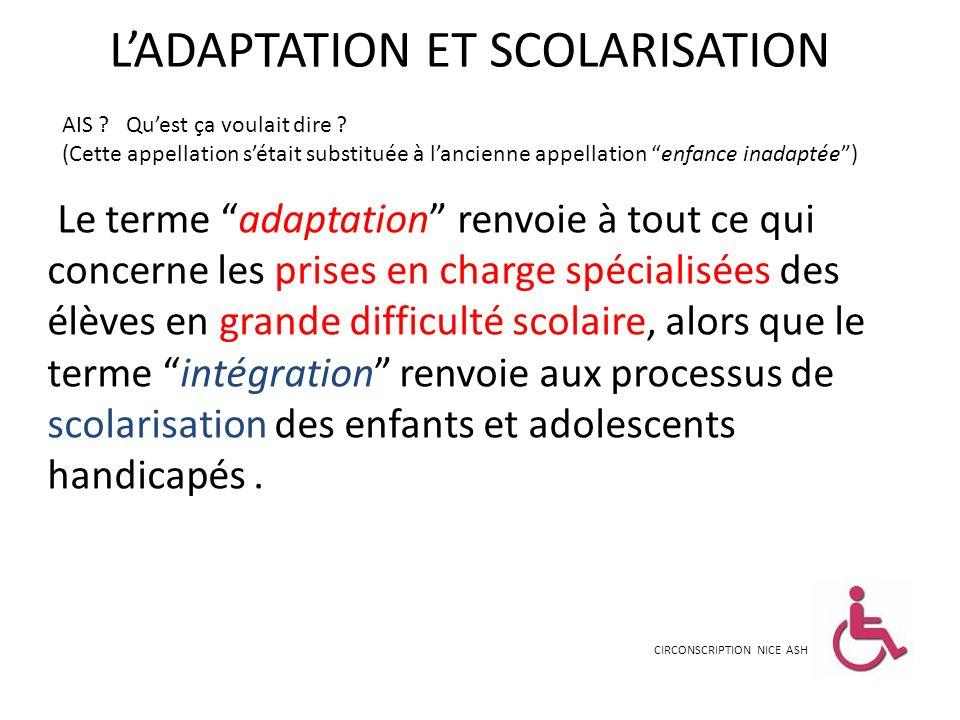 LADAPTATION ET SCOLARISATION Le terme adaptation renvoie à tout ce qui concerne les prises en charge spécialisées des élèves en grande difficulté scol