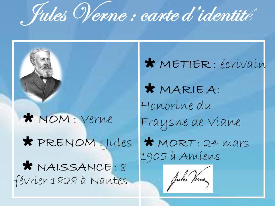 Jules Verne : carte didentité PRENOM : Jules NAISSANCE : 8 février 1828 à Nantes NOM : Verne METIER : écrivain MARIE A: Honorine du Fraysne de Viane MORT : 24 mars 1905 à Amiens