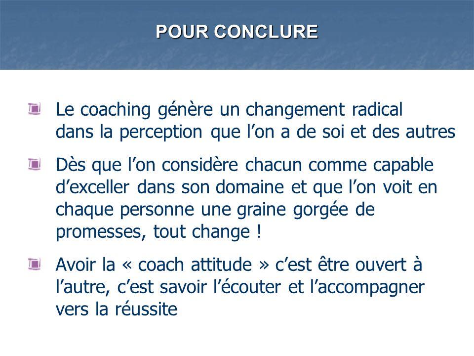 POUR CONCLURE Le coaching génère un changement radical dans la perception que lon a de soi et des autres Dès que lon considère chacun comme capable de