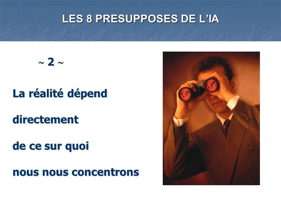 LES 8 PRESUPPOSES DE LIA 2 2 La réalité dépend directement de ce sur quoi nous nous concentrons La réalité dépend directement de ce sur quoi nous nous