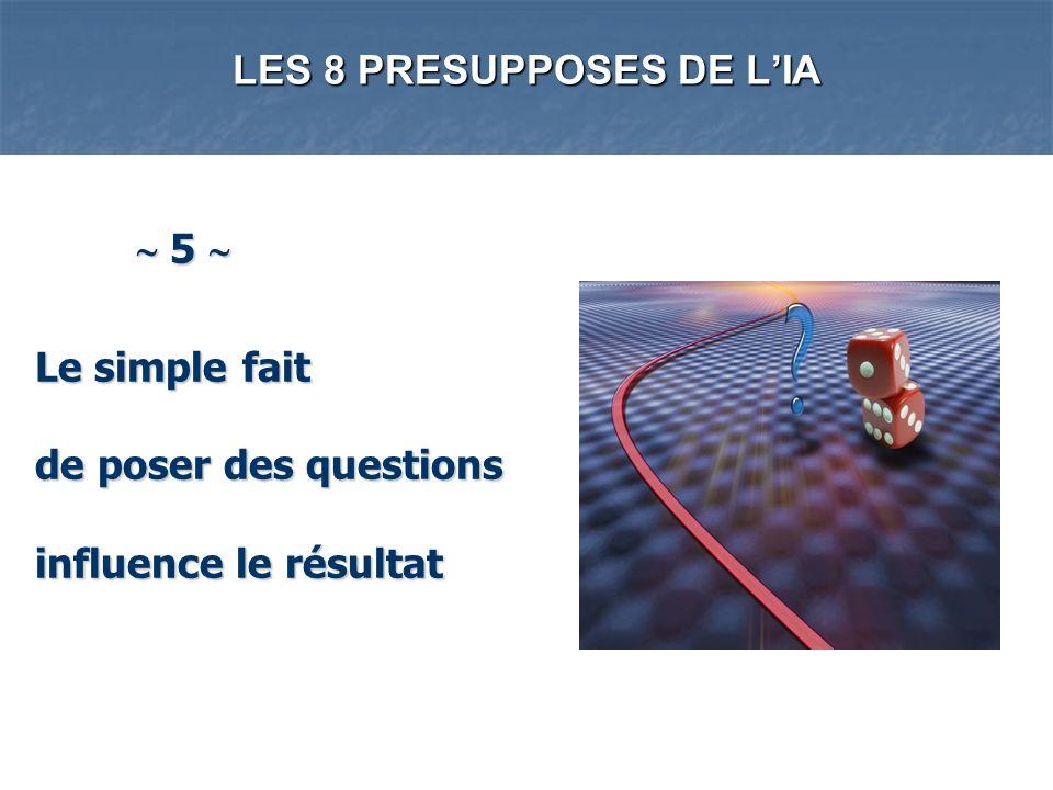 LES 8 PRESUPPOSES DE LIA 5 5 Le simple fait de poser des questions influence le résultat Le simple fait de poser des questions influence le résultat