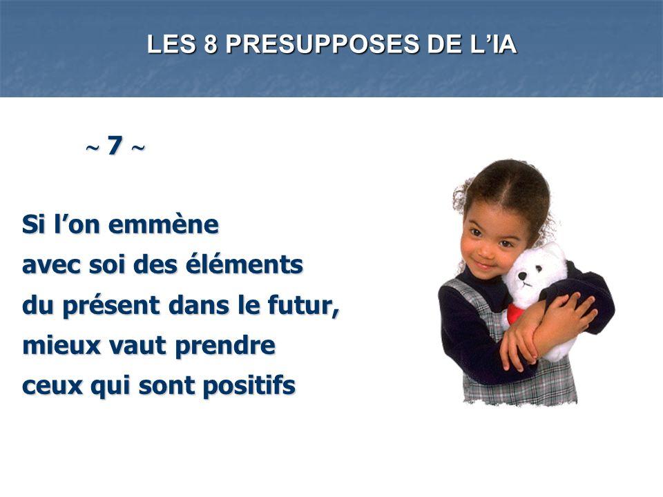 LES 8 PRESUPPOSES DE LIA 7 7 Si lon emmène avec soi des éléments du présent dans le futur, mieux vaut prendre ceux qui sont positifs Si lon emmène ave