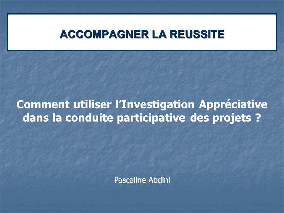 ACCOMPAGNER LA REUSSITE Comment utiliser lInvestigation Appréciative dans la conduite participative des projets ? Pascaline Abdini