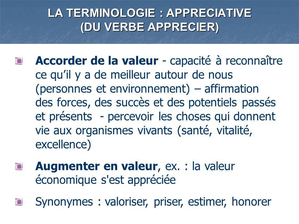 LA TERMINOLOGIE : APPRECIATIVE (DU VERBE APPRECIER) Accorder de la valeur - capacité à reconnaître ce quil y a de meilleur autour de nous (personnes e