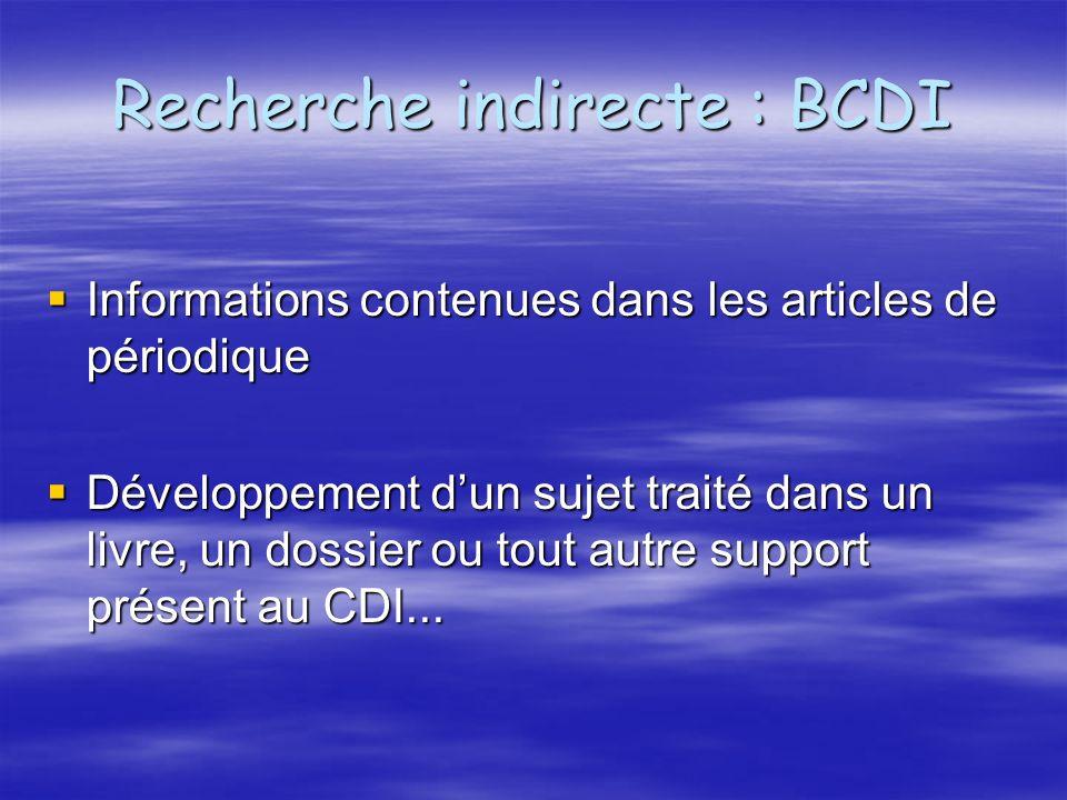 Recherche indirecte : BCDI Informations contenues dans les articles de périodique Informations contenues dans les articles de périodique Développement dun sujet traité dans un livre, un dossier ou tout autre support présent au CDI...
