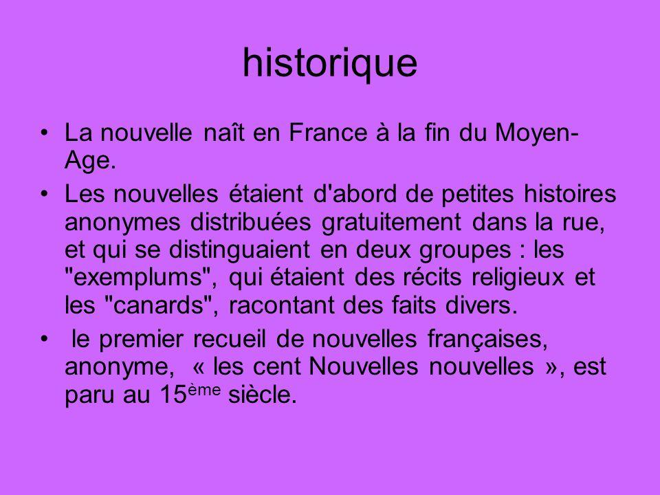 historique La nouvelle naît en France à la fin du Moyen- Age. Les nouvelles étaient d'abord de petites histoires anonymes distribuées gratuitement dan