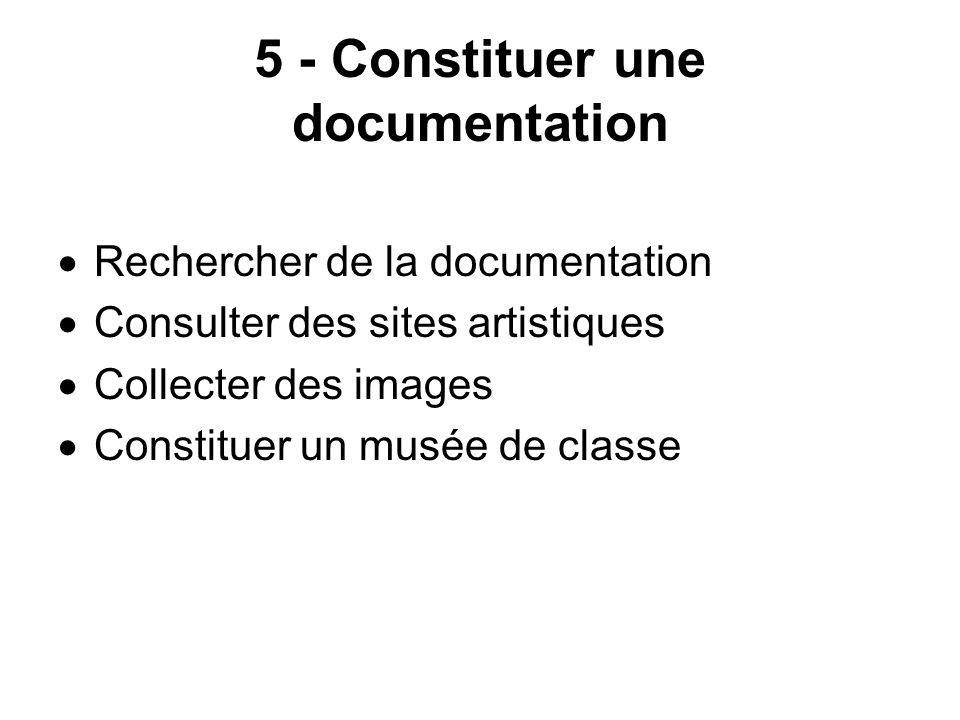 5 - Constituer une documentation Rechercher de la documentation Consulter des sites artistiques Collecter des images Constituer un musée de classe