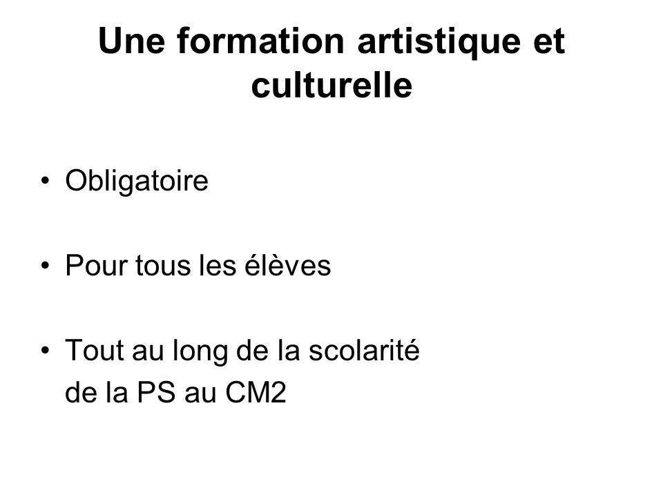 Une formation artistique et culturelle Obligatoire Pour tous les élèves Tout au long de la scolarité de la PS au CM2
