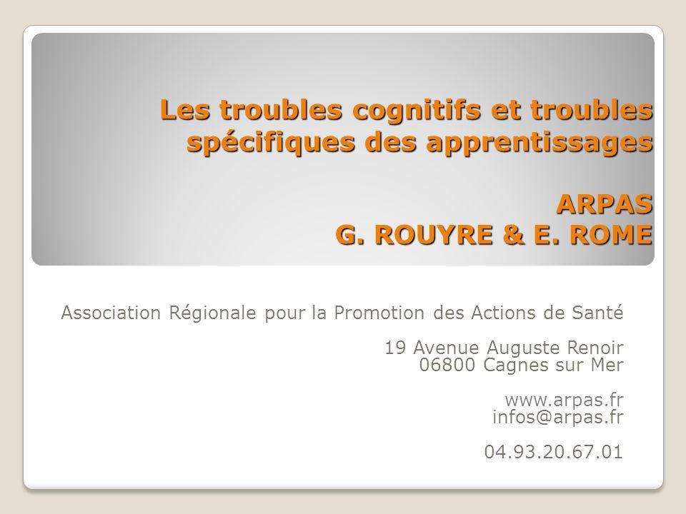 Les troubles cognitifs et troubles spécifiques des apprentissages ARPAS G. ROUYRE & E. ROME Association Régionale pour la Promotion des Actions de San