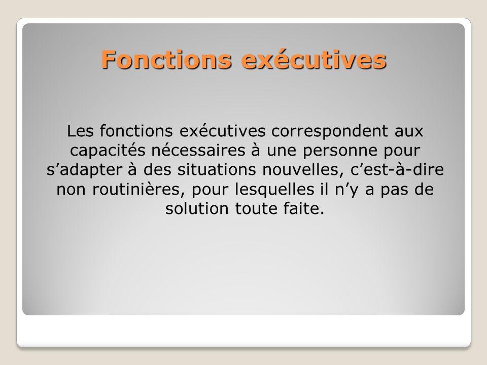 Fonctions exécutives Les fonctions exécutives correspondent aux capacités nécessaires à une personne pour sadapter à des situations nouvelles, cest-à-