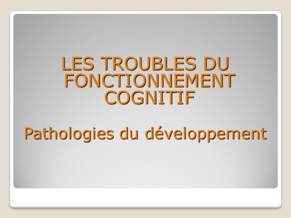 LES TROUBLES DU FONCTIONNEMENT COGNITIF Pathologies du développement