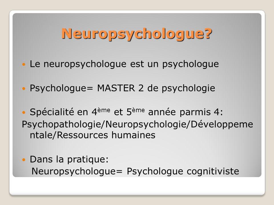 Neuropsychologue? Le neuropsychologue est un psychologue Psychologue= MASTER 2 de psychologie Spécialité en 4 ème et 5 ème année parmis 4: Psychopatho
