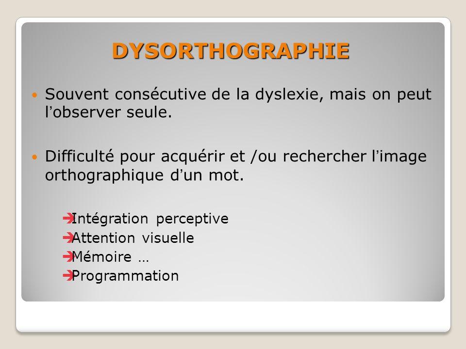 DYSORTHOGRAPHIE Souvent consécutive de la dyslexie, mais on peut lobserver seule. Difficulté pour acquérir et /ou rechercher limage orthographique dun