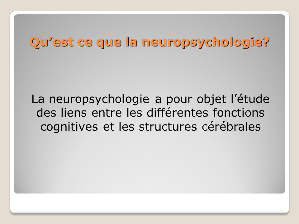Quest ce que la neuropsychologie? La neuropsychologie a pour objet létude des liens entre les différentes fonctions cognitives et les structures céréb