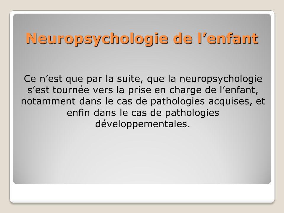 Neuropsychologie de lenfant Ce nest que par la suite, que la neuropsychologie sest tournée vers la prise en charge de lenfant, notamment dans le cas d