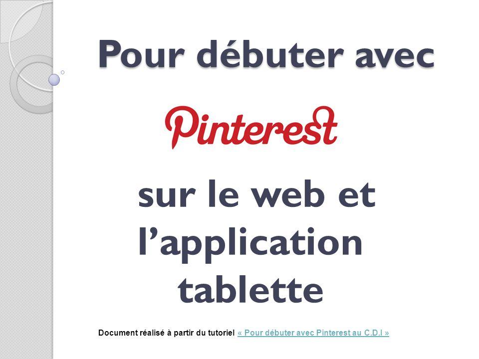 Pour débuter avec sur le web et lapplication tablette Document réalisé à partir du tutoriel « Pour débuter avec Pinterest au C.D.I »« Pour débuter ave