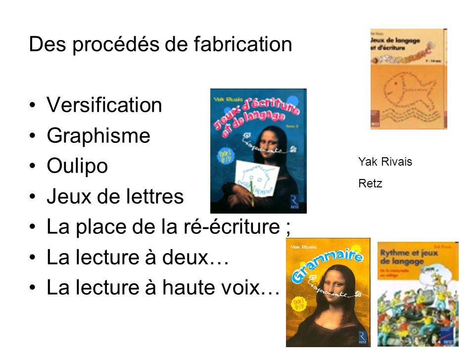 Des procédés de fabrication Versification Graphisme Oulipo Jeux de lettres La place de la ré-écriture ; La lecture à deux… La lecture à haute voix… Yak Rivais Retz