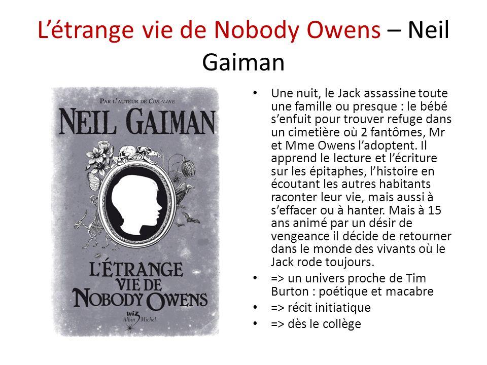 Létrange vie de Nobody Owens – Neil Gaiman Une nuit, le Jack assassine toute une famille ou presque : le bébé senfuit pour trouver refuge dans un cimetière où 2 fantômes, Mr et Mme Owens ladoptent.