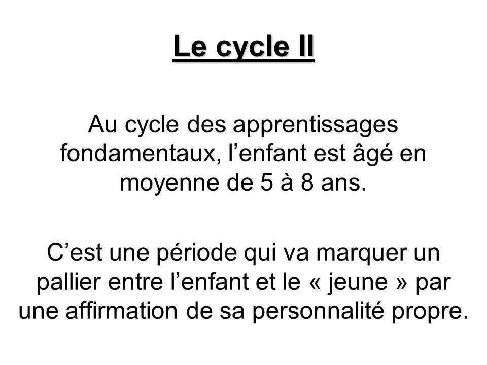 Le cycle II Au cycle des apprentissages fondamentaux, lenfant est âgé en moyenne de 5 à 8 ans. Cest une période qui va marquer un pallier entre lenfan